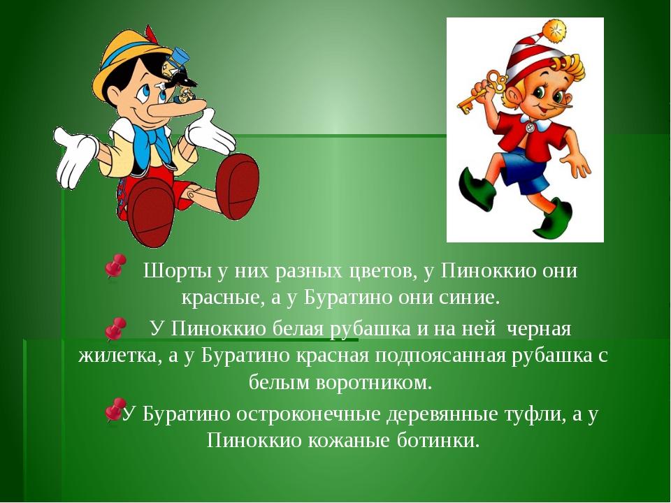 Шорты у них разных цветов, у Пиноккио они красные, а у Буратино они синие....