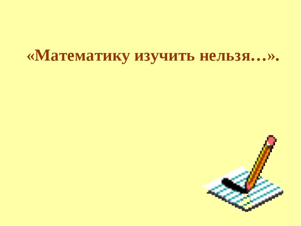 «Математику изучить нельзя…».