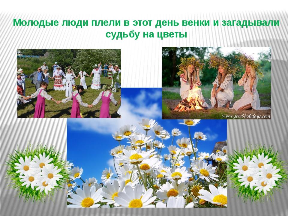 Молодые люди плели в этот день венки и загадывали судьбу на цветы
