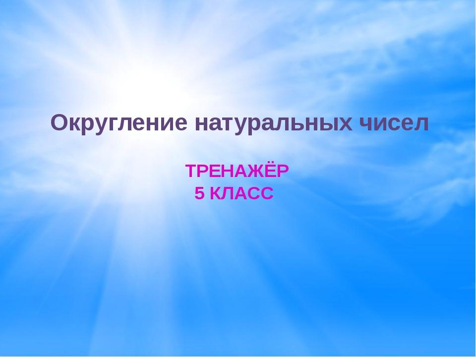 Округление натуральных чисел ТРЕНАЖЁР 5 КЛАСС