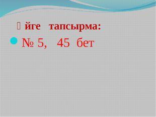 Үйге тапсырма: № 5, 45 бет