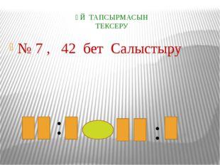 ҮЙ ТАПСЫРМАСЫН ТЕКСЕРУ № 7 , 42 бет Салыстыру : :
