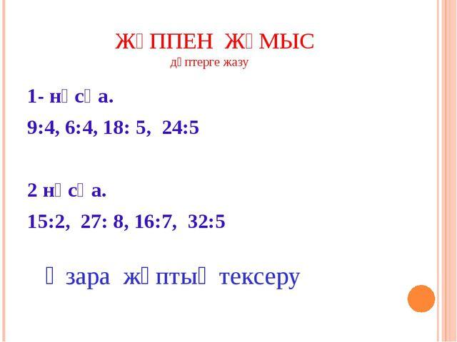 ЖҰППЕН ЖҰМЫС дәптерге жазу 1- нұсқа. 9:4, 6:4, 18: 5, 24:5 2 нұсқа. 15:2, 27...