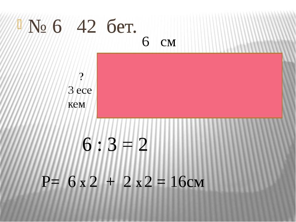 № 6 42 бет. 6 см ? 3 есе кем 6 : 3 = 2 Р= 6 х 2 + 2 х 2 = 16см