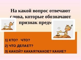 На какой вопрос отвечают слова, которые обозначают признак предмета? 1) КТО?