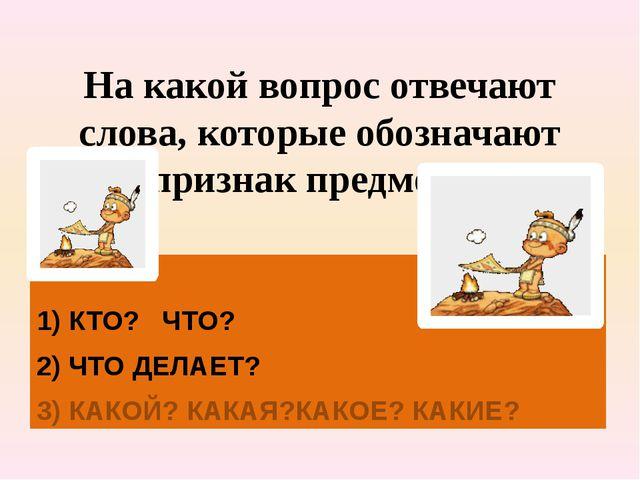 На какой вопрос отвечают слова, которые обозначают признак предмета? 1) КТО?...