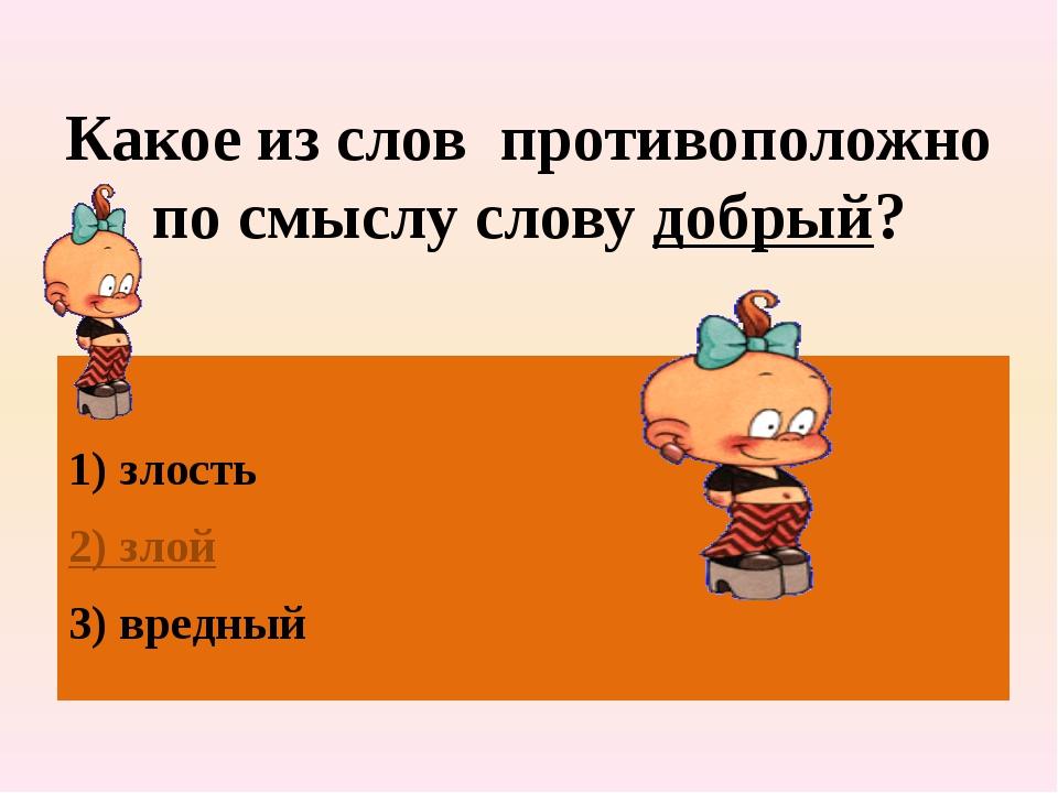 Какое из слов противоположно по смыслу слову добрый? 1) злость 2) злой 3) вре...
