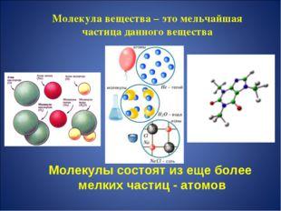 Молекула вещества – это мельчайшая частица данного вещества Молекулы состоят