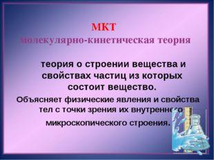 МКТ молекулярно-кинетическая теория  теория о строении вещества и свойствах