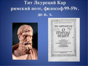 Тит Лкуреций Кар римский поэт, философ 99-59г. до н. э.