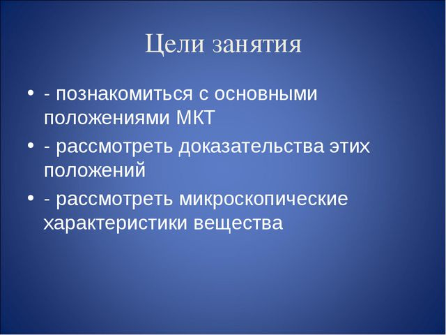 Цели занятия - познакомиться с основными положениями МКТ - рассмотреть доказа...