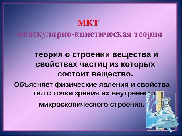 МКТ молекулярно-кинетическая теория  теория о строении вещества и свойствах...