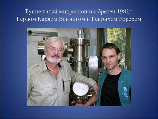 Туннельный микроскоп изобретен 1981г. Гердом Карлом Биннигом и Генрихом Рорером