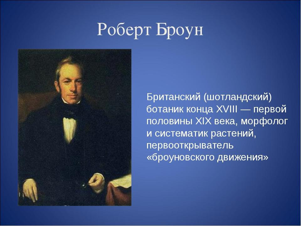 Роберт Броун Британский (шотландский) ботаник конца XVIII — первой половины X...