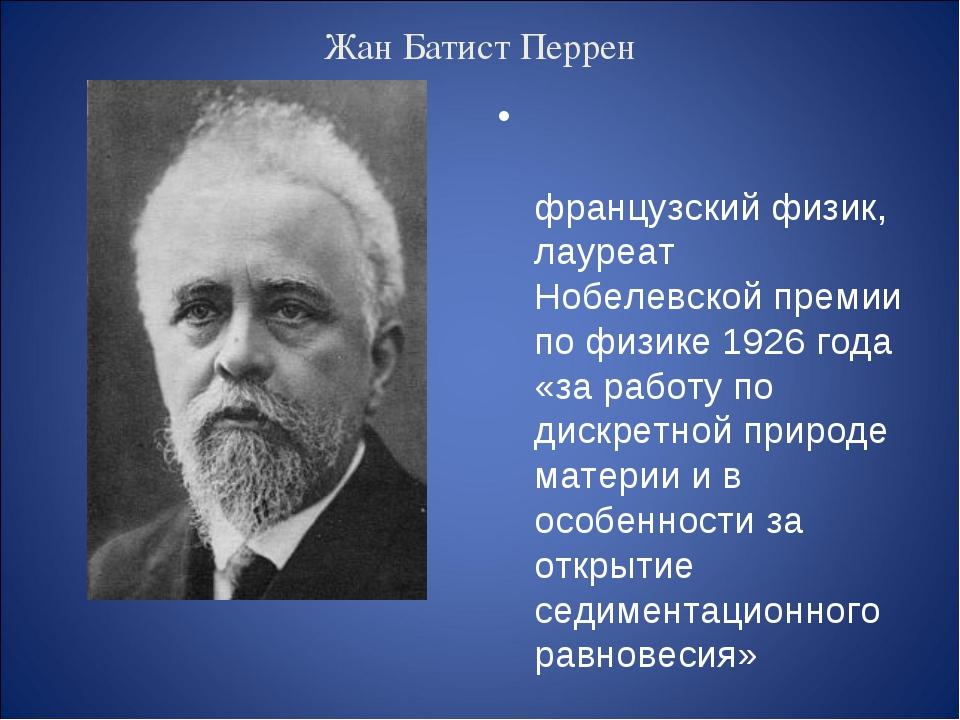 Жан Батист Перрен Жан Бати́ст Перре́н — французский физик, лауреат Нобелевско...