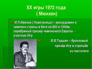 XX игры 1972 года ( Мюнхен) И.Л.Иванов ( Новотроицк) – рекордсмен и чемпион с
