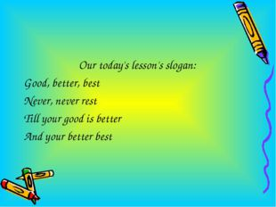 Our today's lesson's slogan: Good, better, best Never, never rest Till your g