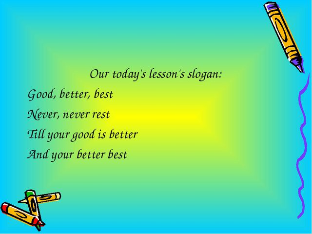 Our today's lesson's slogan: Good, better, best Never, never rest Till your g...