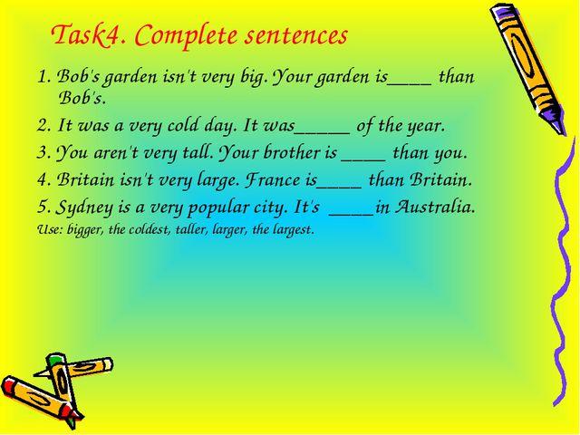 Task4. Complete sentences 1. Bob's garden isn't very big. Your garden is____...