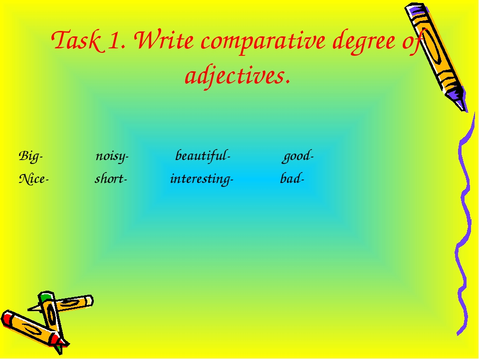 Task 1. Write comparative degree of adjectives. Big- noisy- beautiful- good-...
