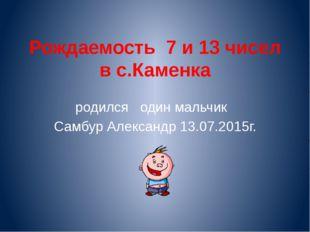 Рождаемость 7 и 13 чисел в с.Каменка родился один мальчик Самбур Александр 13
