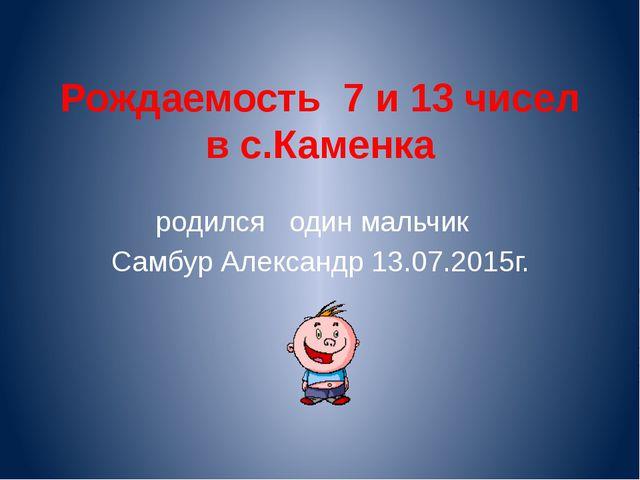 Рождаемость 7 и 13 чисел в с.Каменка родился один мальчик Самбур Александр 13...