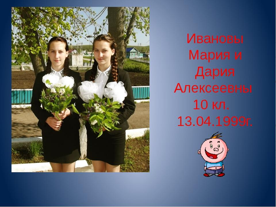 Ивановы Мария и Дария Алексеевны 10 кл. 13.04.1999г.
