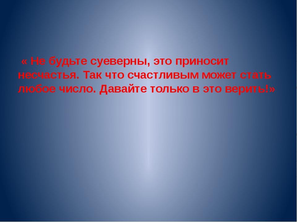 « Не будьте суеверны, это приносит несчастья. Так что счастливым может стать...