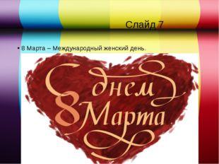 Слайд 7 8 Марта – Международный женский день.