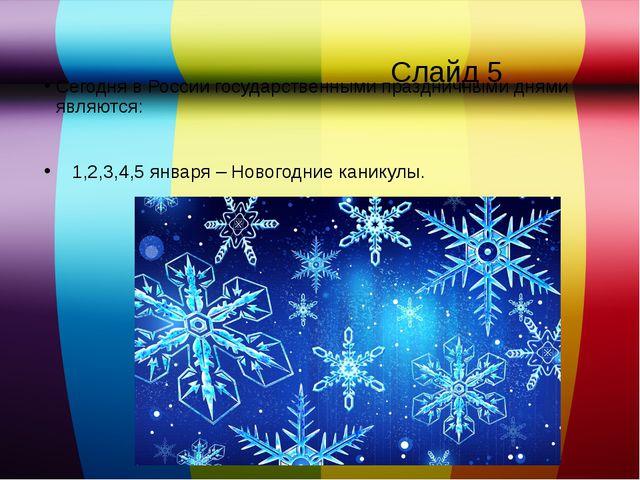 Слайд 5 Сегодня в России государственными праздничными днями являются: 1,2,3...