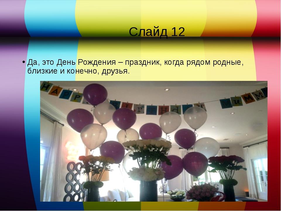 Слайд 12 Да, это День Рождения – праздник, когда рядом родные, близкие и кон...