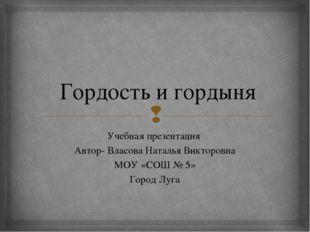Гордость и гордыня Учебная презентация Автор- Власова Наталья Викторовна МОУ