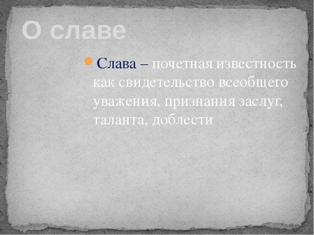 Слава – почетная известность каксвидетельствовсеобщего уважения, признания...