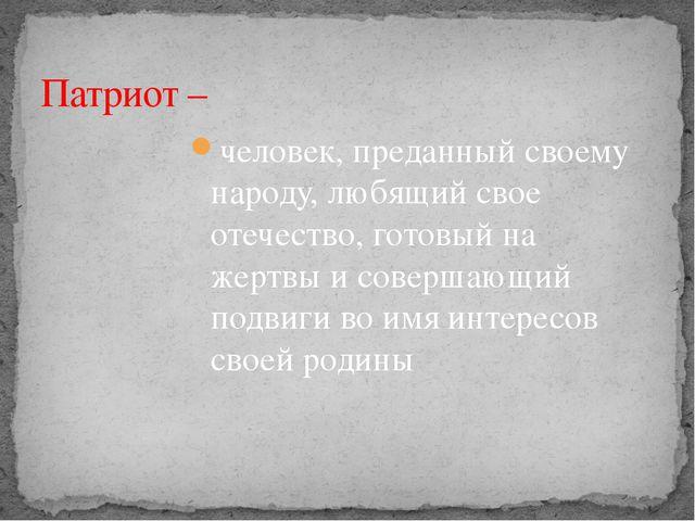 человек, преданный своему народу, любящий свое отечество, готовый на жертвы и...