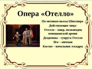 Опера «Отелло» По мотивам пьесы Шекспира Действующие лица: Отелло – мавр, пол