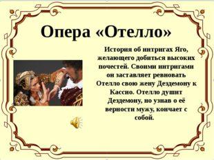 Опера «Отелло» История об интригах Яго, желающего добиться высоких почестей.