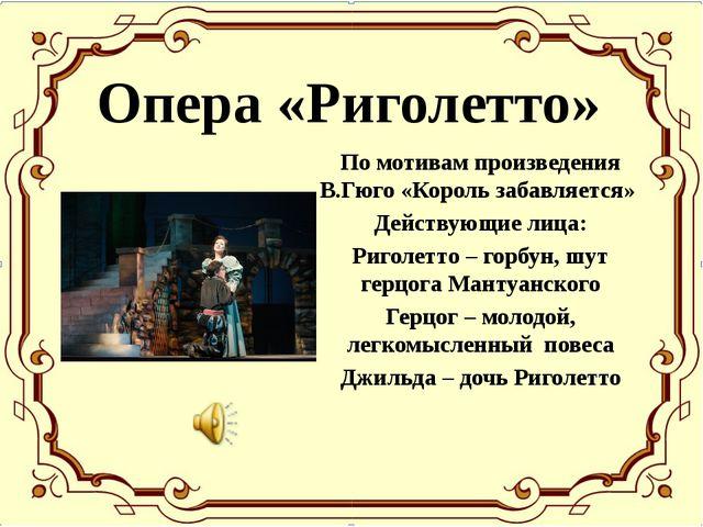 Опера «Риголетто» По мотивам произведения В.Гюго «Король забавляется» Действу...