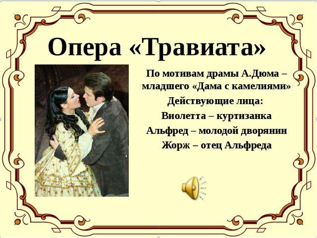 Опера «Травиата» По мотивам драмы А.Дюма – младшего «Дама с камелиями» Действ...