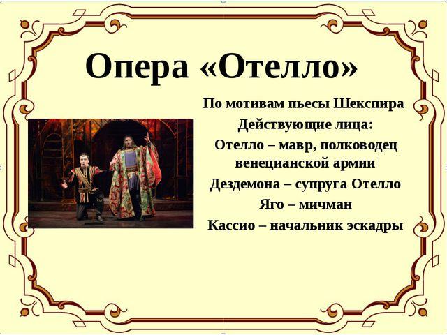 Опера «Отелло» По мотивам пьесы Шекспира Действующие лица: Отелло – мавр, пол...