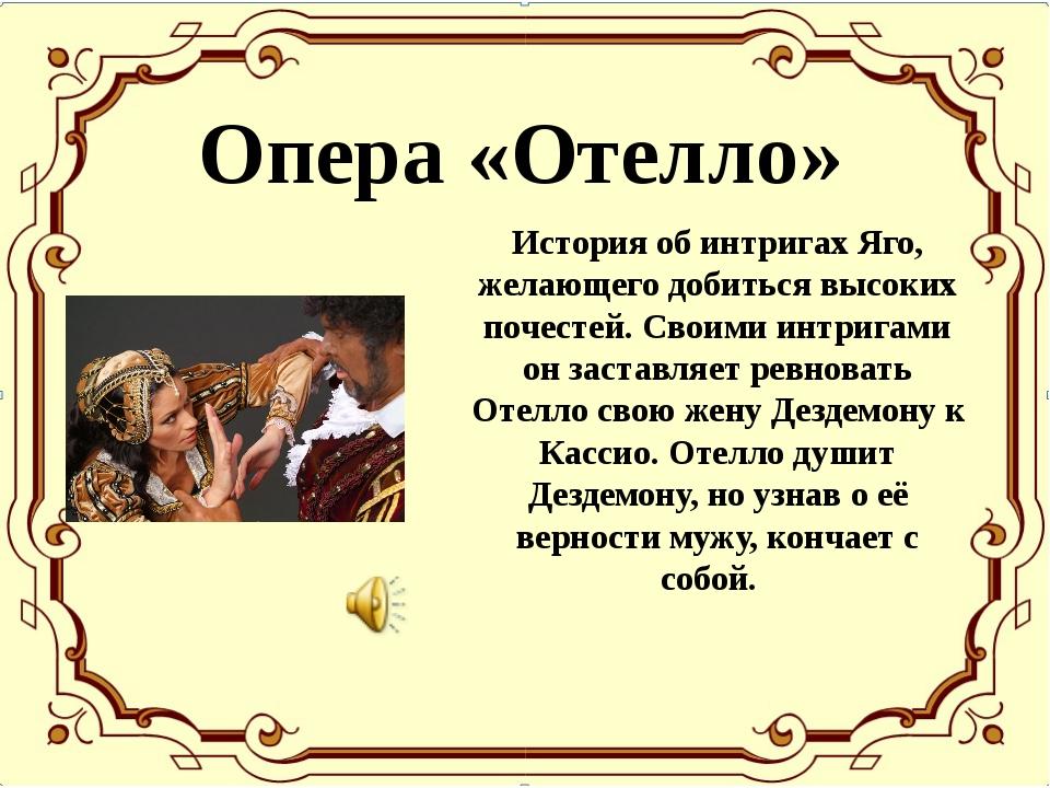Опера «Отелло» История об интригах Яго, желающего добиться высоких почестей....