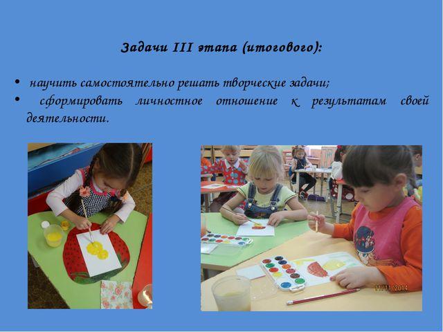 Задачи III этапа (итогового): научить самостоятельно решать творческие задачи...
