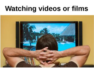 Watching videos or films