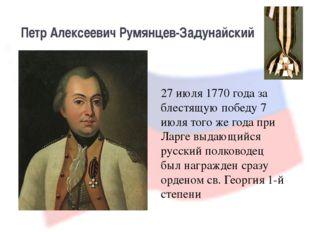 Петр Алексеевич Румянцев-Задунайский 27 июля 1770 года за блестящую победу 7