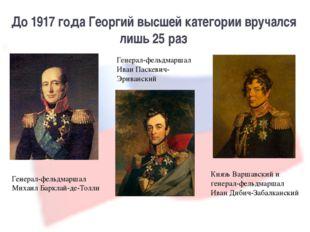 До 1917 года Георгий высшей категории вручался лишь 25 раз Генерал-фельдмарша