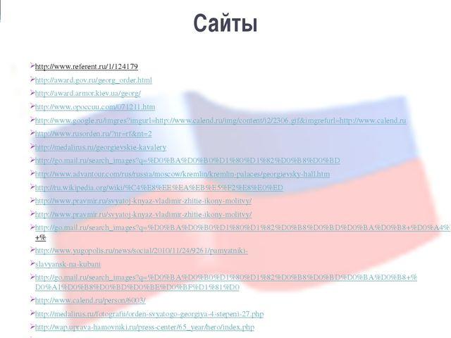 Сайты http://www.referent.ru/1/124179 http://award.gov.ru/georg_order.html ht...