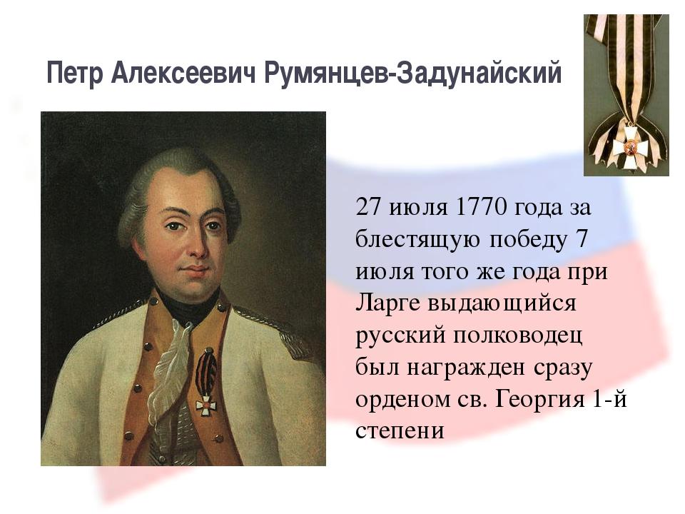 Петр Алексеевич Румянцев-Задунайский 27 июля 1770 года за блестящую победу 7...
