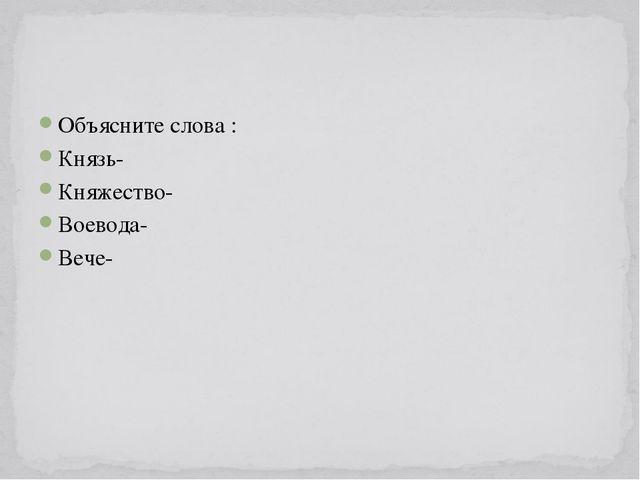 Объясните слова : Князь- Княжество- Воевода- Вече-