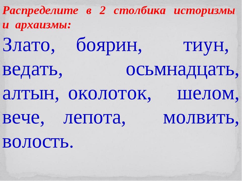 Распределите в 2 столбика историзмы и архаизмы: Злато, боярин, тиун, ведать,...
