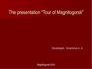 "The presentation ""Tour of Magnitogorsk"" Developed: Kosimova A. A. Magnitogors"
