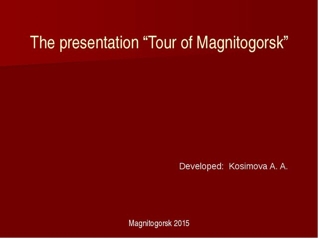 "The presentation ""Tour of Magnitogorsk"" Developed: Kosimova A. A. Magnitogors..."